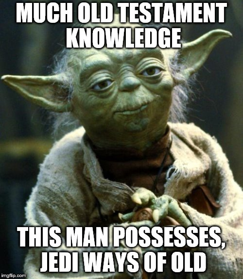 Star Wars Yoda Meme | MUCH OLD TESTAMENT KNOWLEDGE THIS MAN POSSESSES, JEDI WAYS OF OLD | image tagged in memes,star wars yoda | made w/ Imgflip meme maker