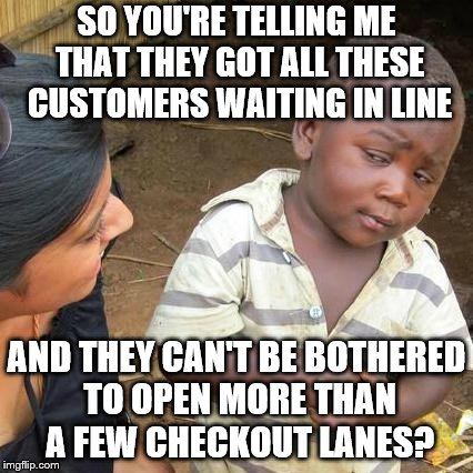 Third World Skeptical Kid Meme | SO YOU'RE TELLING ME THAT THEY GOT ALL THESE CUSTOMERS WAITING IN LINE AND THEY CAN'T BE BOTHERED TO OPEN MORE THAN A FEW CHECKOUT LANES? | image tagged in memes,third world skeptical kid | made w/ Imgflip meme maker