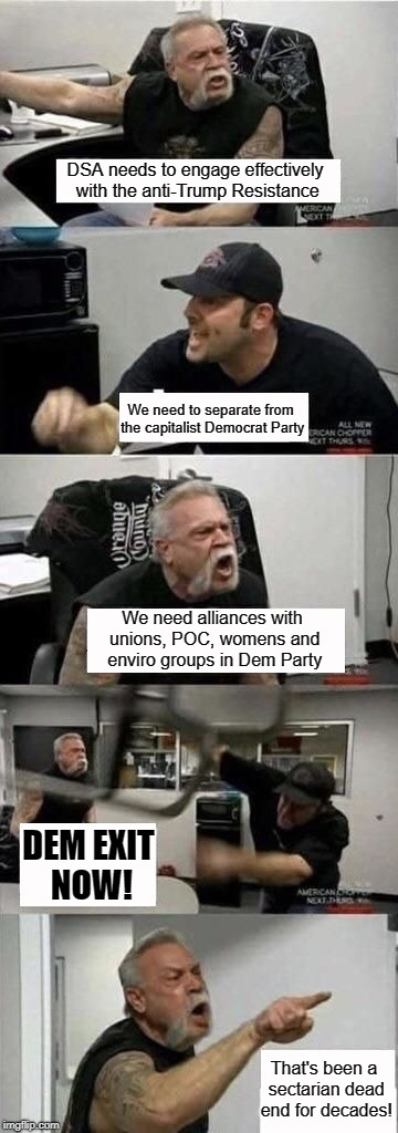 American Chopper Argument Meme | DSA needs to engage effectively with the anti-Trump Resistance We need to separate from the capitalist Democrat Party We need alliances with | image tagged in american chopper argument | made w/ Imgflip meme maker