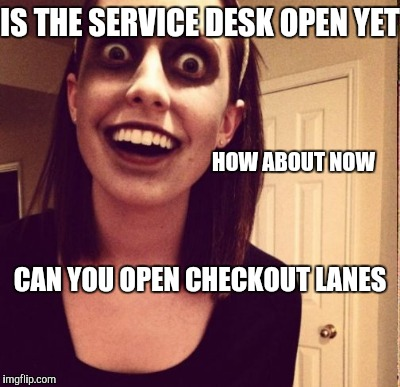 IS THE SERVICE DESK OPEN YET HOW ABOUT NOW CAN YOU OPEN CHECKOUT LANES | made w/ Imgflip meme maker