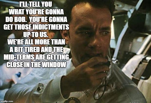 Tom Hanks Apollo 13 | I'LL TELL YOU WHAT YOU'RE GONNA DO BOB.  YOU'RE GONNA GET THOSE INDICTMENTS UP TO US.  WE'RE ALL MORE THAN A BIT TIRED AND THE MID-TERMS ARE | image tagged in tom hanks apollo 13 | made w/ Imgflip meme maker