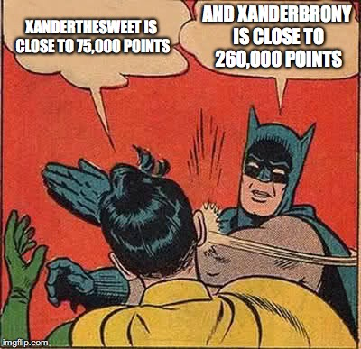 xanderthesweet vs xanderbrony point battle! | XANDERTHESWEET IS CLOSE TO 75,000 POINTS AND XANDERBRONY IS CLOSE TO 260,000 POINTS | image tagged in memes,batman slapping robin,xanderthesweet,xanderbrony,imgflip points | made w/ Imgflip meme maker