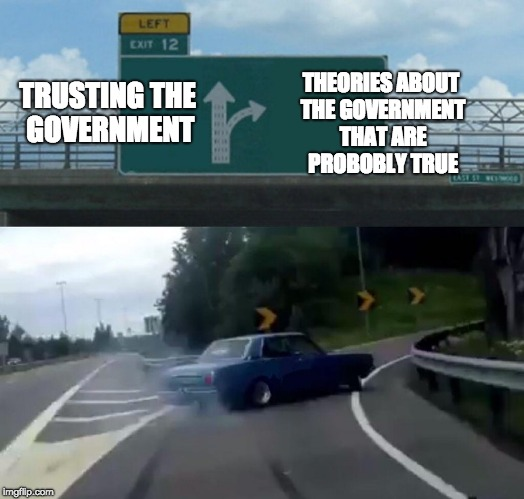 Left Exit 12 Off Ramp Meme | TRUSTING THE GOVERNMENT THEORIES ABOUT THE GOVERNMENT THAT ARE PROBOBLY TRUE | image tagged in memes,left exit 12 off ramp | made w/ Imgflip meme maker