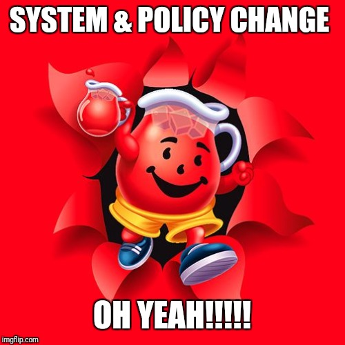 kool aid | SYSTEM & POLICY CHANGE OH YEAH!!!!! | image tagged in kool aid | made w/ Imgflip meme maker