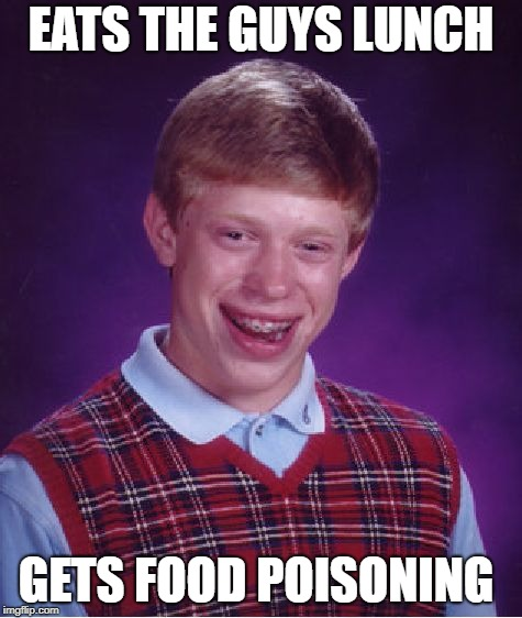 Bad Luck Brian Meme | EATS THE GUYS LUNCH GETS FOOD POISONING | image tagged in memes,bad luck brian | made w/ Imgflip meme maker