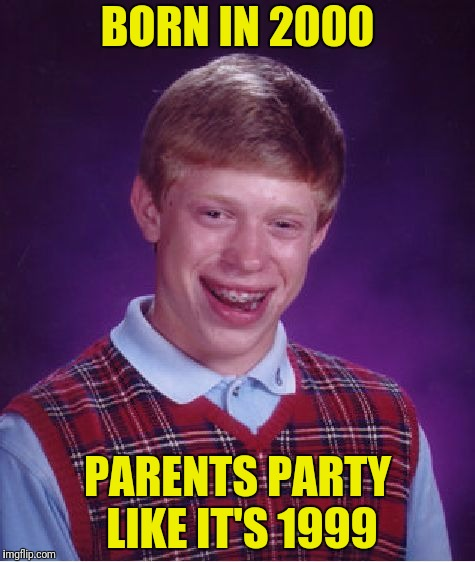 This makes Brian a Y2K baby | BORN IN 2000 PARENTS PARTY LIKE IT'S 1999 | image tagged in memes,bad luck brian,party like it's 1999 | made w/ Imgflip meme maker