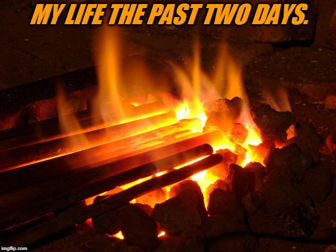 No rest for the weary!  | MY LIFE THE PAST TWO DAYS. | image tagged in irons in the fire,too many irons in the fire,no rest for the weary,nixieknox,memes | made w/ Imgflip meme maker