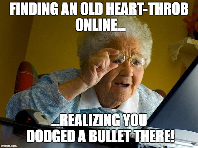 Grandma Finds The Internet Meme | FINDING AN OLD HEART-THROB ONLINE... ...REALIZING YOU DODGED A BULLET THERE! | image tagged in memes,grandma finds the internet | made w/ Imgflip meme maker