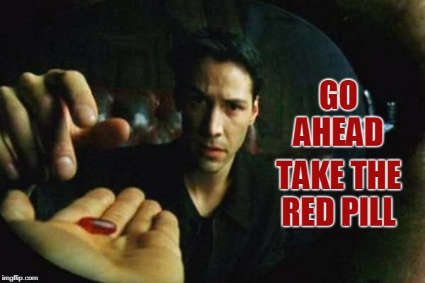 GO AHEAD TAKE THE RED PILL | made w/ Imgflip meme maker