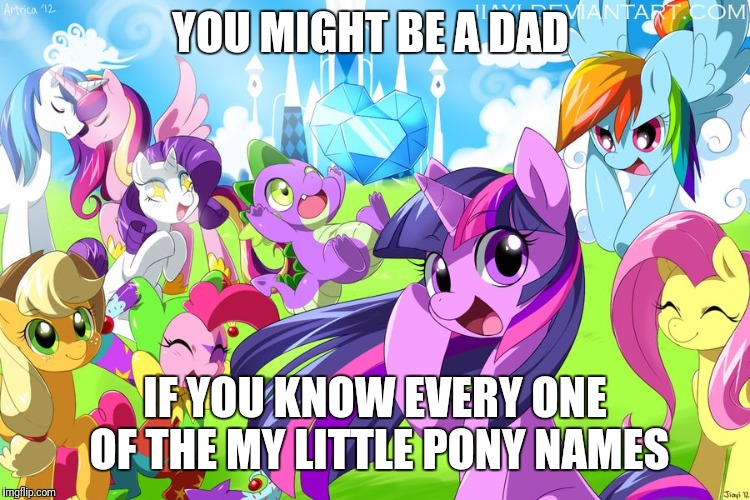 My Little Pony | YOU MIGHT BE A DAD IF YOU KNOW EVERY ONE OF THE MY LITTLE PONY NAMES | image tagged in my little pony | made w/ Imgflip meme maker