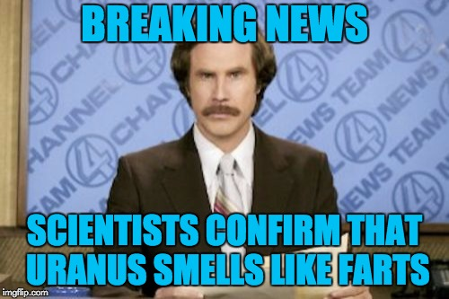 A little flatulence does the body good. | BREAKING NEWS SCIENTISTS CONFIRM THAT URANUS SMELLS LIKE FARTS | image tagged in memes,ron burgundy,puns,science,uranus | made w/ Imgflip meme maker