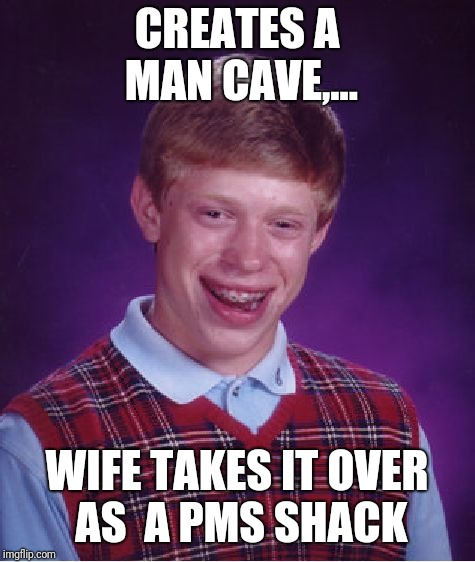 Bad Luck Brian Meme | CREATES A MAN CAVE,... WIFE TAKES IT OVER AS  A PMS SHACK | image tagged in memes,bad luck brian | made w/ Imgflip meme maker