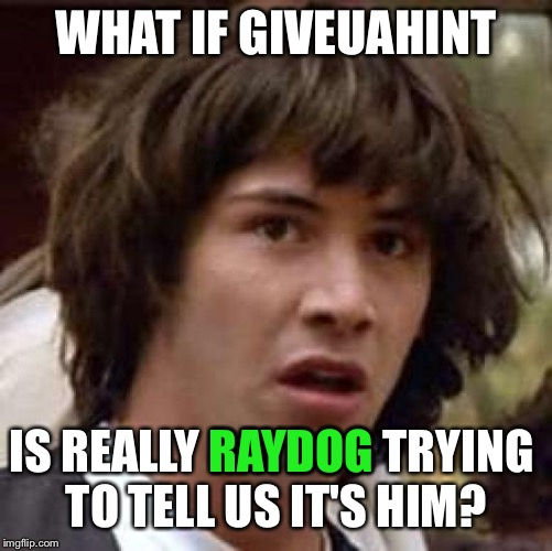 Stranger things have happened | WHAT IF GIVEUAHINT IS REALLY RAYDOG TRYING TO TELL US IT'S HIM? RAYDOG | image tagged in memes,conspiracy keanu,raydog,giveuahint | made w/ Imgflip meme maker