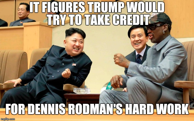 Rodman for Nobel Peace prize | IT FIGURES TRUMP WOULD  TRY TO TAKE CREDIT FOR DENNIS RODMAN'S HARD WORK | image tagged in political meme,politics,north korea,dennis rodman,trump,donald trump | made w/ Imgflip meme maker