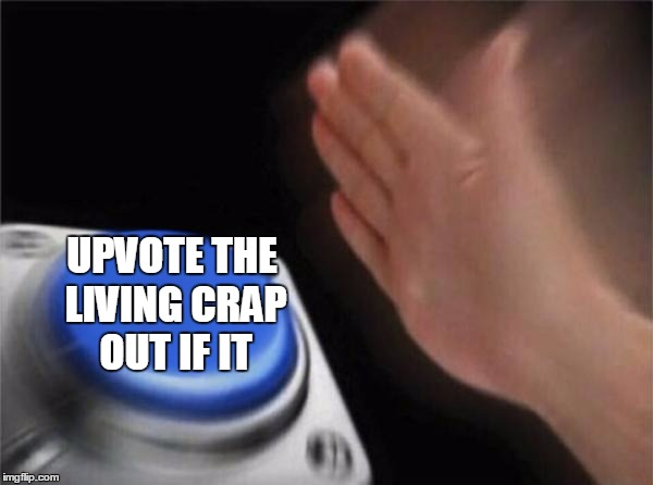 Blank Nut Button Meme | UPVOTE THE LIVING CRAP OUT IF IT | image tagged in memes,blank nut button | made w/ Imgflip meme maker