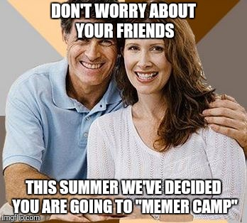"DON'T WORRY ABOUT YOUR FRIENDS THIS SUMMER WE'VE DECIDED YOU ARE GOING TO ""MEMER CAMP"" 