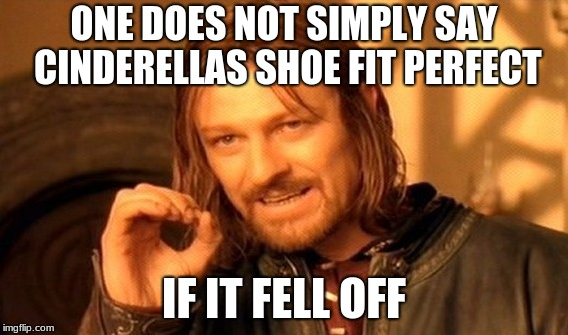 One Does Not Simply Meme | ONE DOES NOT SIMPLY SAY CINDERELLAS SHOE FIT PERFECT IF IT FELL OFF | image tagged in memes,one does not simply | made w/ Imgflip meme maker