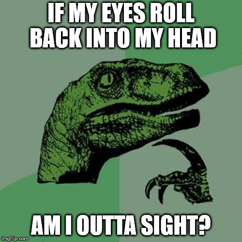 Philosoraptor Meme | IF MY EYES ROLL BACK INTO MY HEAD AM I OUTTA SIGHT? | image tagged in memes,philosoraptor | made w/ Imgflip meme maker