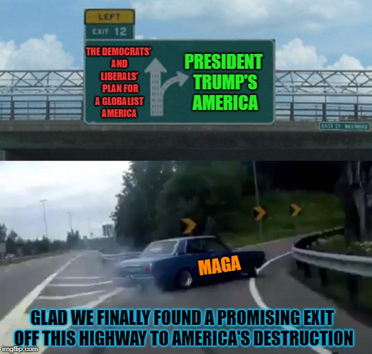 Don't be fooled by big arrows, the Leftists hope your not paying attention and the big arrow is where you want to go  | THE DEMOCRATS' AND LIBERALS'  PLAN FOR A GLOBALIST AMERICA PRESIDENT TRUMP'S AMERICA MAGA GLAD WE FINALLY FOUND A PROMISING EXIT OFF THIS HI | image tagged in memes,left exit 12 off ramp,liberals vs conservatives,fork in the road,donald trump approves,thank god | made w/ Imgflip meme maker
