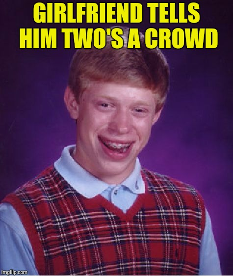 Bad Luck Brian Meme | GIRLFRIEND TELLS HIM TWO'S A CROWD | image tagged in memes,bad luck brian | made w/ Imgflip meme maker