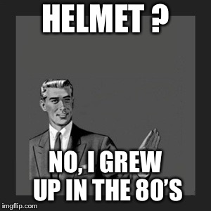 Kill Yourself Guy Meme | HELMET ? NO, I GREW UP IN THE 80'S | image tagged in memes,kill yourself guy,80s,helmet,funny memes | made w/ Imgflip meme maker