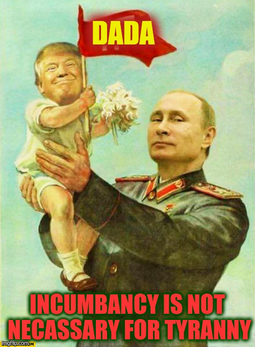 putin holding baby donald | DADA INCUMBANCY IS NOT NECASSARY FOR TYRANNY | image tagged in putin holding baby donald | made w/ Imgflip meme maker