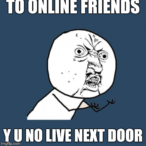 Y U No Meme | TO ONLINE FRIENDS Y U NO LIVE NEXT DOOR | image tagged in memes,y u no | made w/ Imgflip meme maker