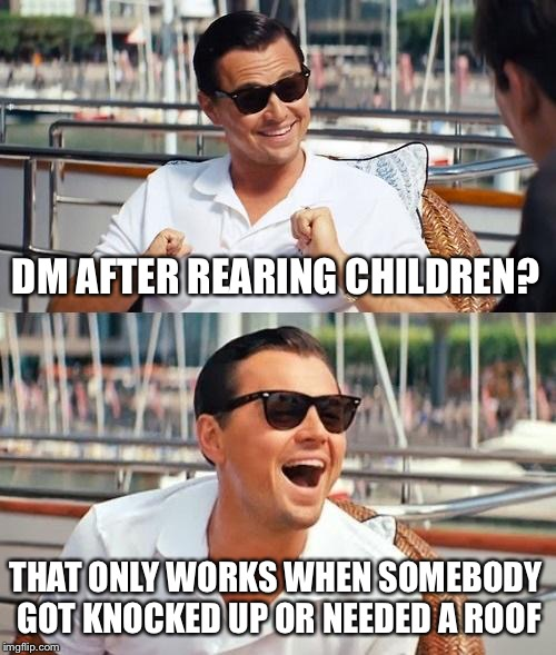 Leonardo Dicaprio Wolf Of Wall Street Meme | DM AFTER REARING CHILDREN? THAT ONLY WORKS WHEN SOMEBODY GOT KNOCKED UP OR NEEDED A ROOF | image tagged in memes,leonardo dicaprio wolf of wall street | made w/ Imgflip meme maker