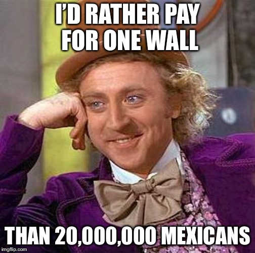 Creepy Condescending Wonka Meme | I'D RATHER PAY FOR ONE WALL THAN 20,000,000 MEXICANS | image tagged in memes,creepy condescending wonka | made w/ Imgflip meme maker