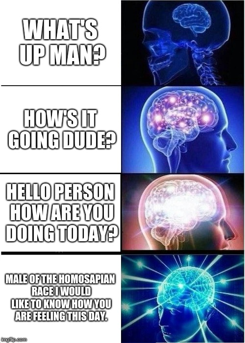 Expanding Brain Meme | WHAT'S UP MAN? HOW'S IT GOING DUDE? HELLO PERSON HOW ARE YOU DOING TODAY? MALE OF THE HOMOSAPIAN RACE I WOULD LIKE TO KNOW HOW YOU ARE FEELI | image tagged in memes,expanding brain | made w/ Imgflip meme maker