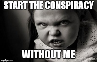 START THE CONSPIRACY WITHOUT ME | image tagged in alice malice,conspiracy | made w/ Imgflip meme maker