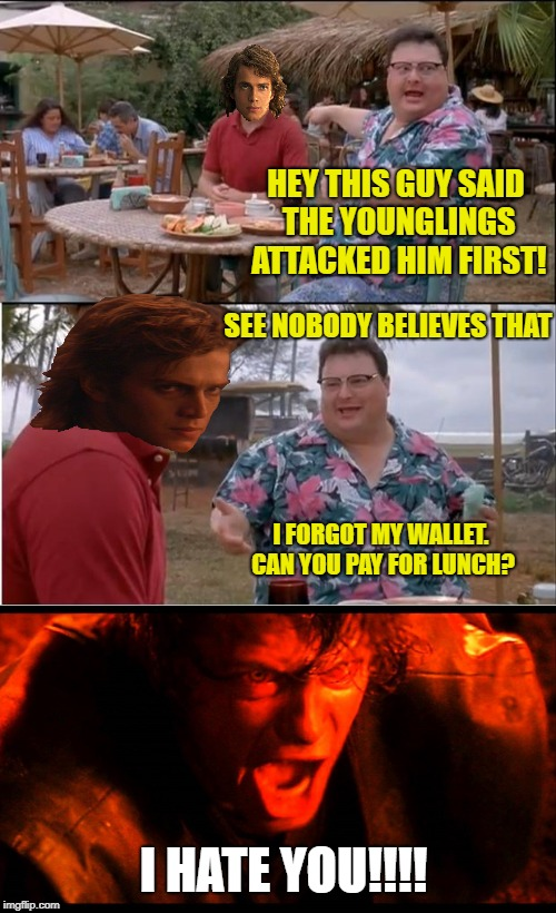 Anakin at Lunch  | HEY THIS GUY SAID THE YOUNGLINGS ATTACKED HIM FIRST! I FORGOT MY WALLET. CAN YOU PAY FOR LUNCH? SEE NOBODY BELIEVES THAT I HATE YOU!!!! | image tagged in funny memes,starwars,bad photoshop sunday,see nobody cares | made w/ Imgflip meme maker