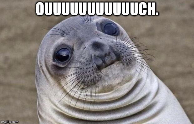 Awkward Moment Sealion Meme | OUUUUUUUUUUUCH. | image tagged in memes,awkward moment sealion | made w/ Imgflip meme maker