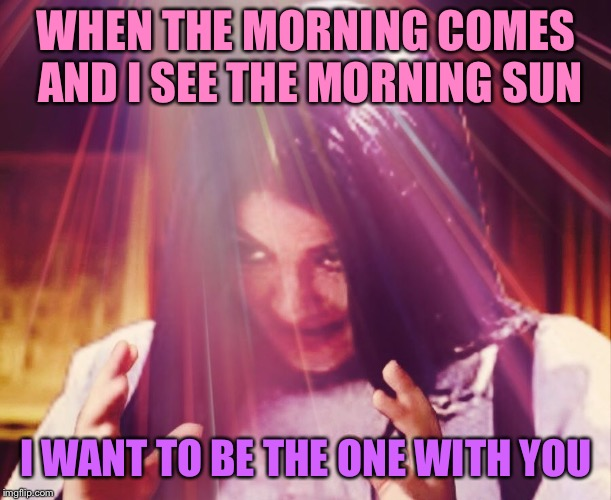 Just the two of us | WHEN THE MORNING COMES AND I SEE THE MORNING SUN I WANT TO BE THE ONE WITH YOU | image tagged in mima morning,memes | made w/ Imgflip meme maker