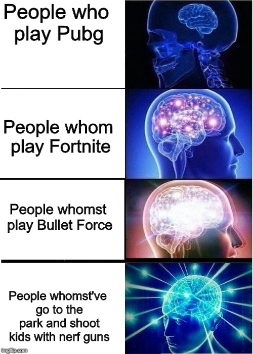 People who play Pubg People whomst play Bullet Force People whom play Fortnite People whomst've go to the park and shoot kids with nerf guns | image tagged in brain level | made w/ Imgflip meme maker
