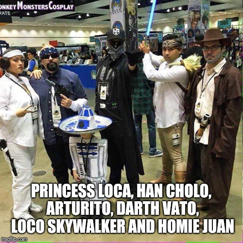 PRINCESS LOCA, HAN CHOLO, ARTURITO, DARTH VATO, LOCO SKYWALKER AND HOMIE JUAN | image tagged in star wars,cosplay,comic con | made w/ Imgflip meme maker