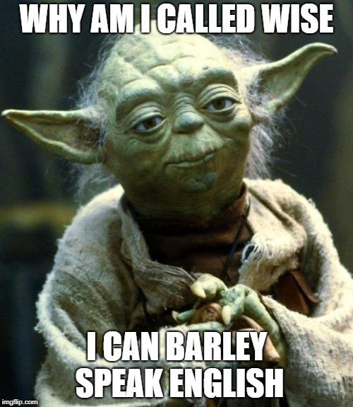 Star Wars Yoda Meme | WHY AM I CALLED WISE I CAN BARLEY SPEAK ENGLISH | image tagged in memes,star wars yoda | made w/ Imgflip meme maker