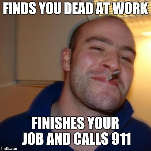 Good Guy Greg Meme | FINDS YOU DEAD AT WORK FINISHES YOUR JOB AND CALLS 911 | image tagged in memes,good guy greg | made w/ Imgflip meme maker