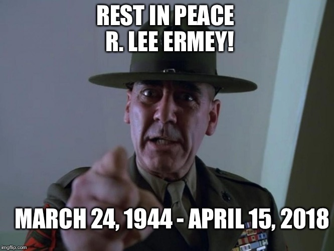 Rest In Peace R. Lee Ermey! | REST IN PEACE  R. LEE ERMEY! MARCH 24, 1944 - APRIL 15, 2018 | image tagged in r lee ermey,memes,tribute,full metal jacket,rest in peace,usmc | made w/ Imgflip meme maker