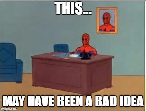 Spiderman Computer Desk Meme | THIS... MAY HAVE BEEN A BAD IDEA | image tagged in memes,spiderman computer desk,spiderman | made w/ Imgflip meme maker