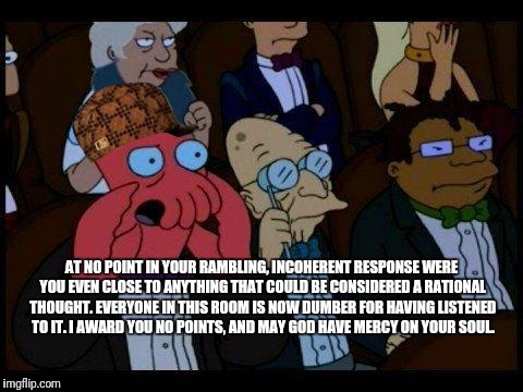 You Should Feel Bad Zoidberg Meme | AT NO POINT IN YOUR RAMBLING, INCOHERENT RESPONSE WERE YOU EVEN CLOSE TO ANYTHING THAT COULD BE CONSIDERED A RATIONAL THOUGHT. EVERYONE IN T | image tagged in memes,you should feel bad zoidberg,scumbag,zoidberg,insults | made w/ Imgflip meme maker
