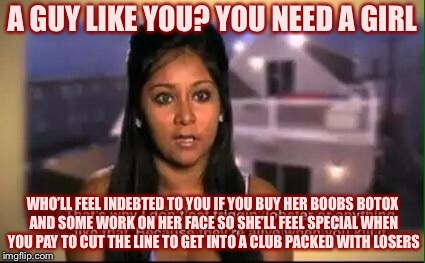 Stupid Ass Snooki | A GUY LIKE YOU? YOU NEED A GIRL WHO'LL FEEL INDEBTED TO YOU IF YOU BUY HER BOOBS BOTOX AND SOME WORK ON HER FACE SO SHE'LL FEEL SPECIAL WHEN | image tagged in stupid ass snooki,congratulations you played yourself,low class | made w/ Imgflip meme maker