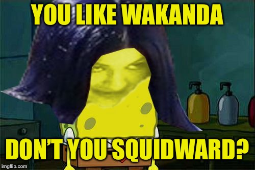 Spongemima | YOU LIKE WAKANDA DON'T YOU SQUIDWARD? | image tagged in spongemima | made w/ Imgflip meme maker