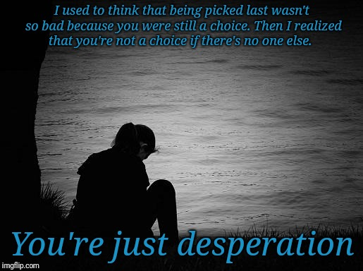 Desperation | I used to think that being picked last wasn't so bad because you were still a choice. Then I realized that you're not a choice if there's no | image tagged in lonely | made w/ Imgflip meme maker