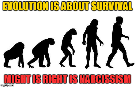 Human Evolution | EVOLUTION IS ABOUT SURVIVAL MIGHT IS RIGHT IS NARCISSISM | image tagged in human evolution,survival,might is right,narcissism | made w/ Imgflip meme maker