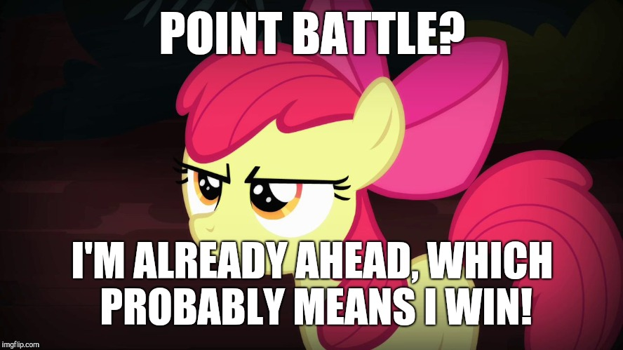 Angry Applebloom | POINT BATTLE? I'M ALREADY AHEAD, WHICH PROBABLY MEANS I WIN! | image tagged in angry applebloom | made w/ Imgflip meme maker
