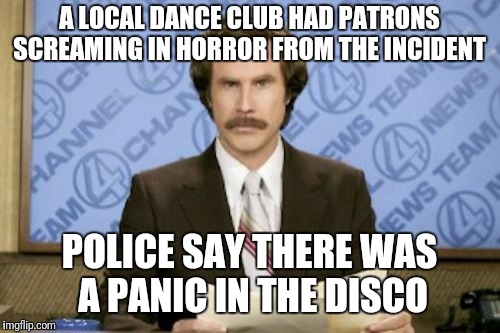 In local news  | A LOCAL DANCE CLUB HAD PATRONS SCREAMING IN HORROR FROM THE INCIDENT POLICE SAY THERE WAS A PANIC IN THE DISCO | image tagged in memes,ron burgundy | made w/ Imgflip meme maker