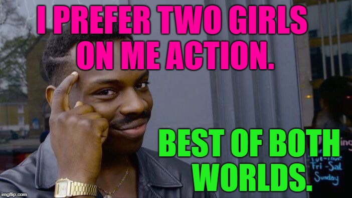 Roll Safe Think About It Meme | I PREFER TWO GIRLS ON ME ACTION. BEST OF BOTH WORLDS. | image tagged in memes,roll safe think about it | made w/ Imgflip meme maker