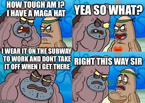 How Tough Are You Meme | HOW TOUGH AM I? I HAVE A MAGA HAT YEA SO WHAT? I WEAR IT ON THE SUBWAY TO WORK AND DONT TAKE IT OFF WHEN I GET THERE RIGHT THIS WAY SIR | image tagged in memes,how tough are you | made w/ Imgflip meme maker