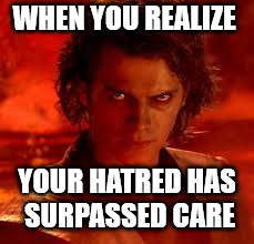 anakin star wars | WHEN YOU REALIZE YOUR HATRED HAS SURPASSED CARE | image tagged in anakin star wars,hatred,we don't care,revenge of the sith,sith,star wars | made w/ Imgflip meme maker